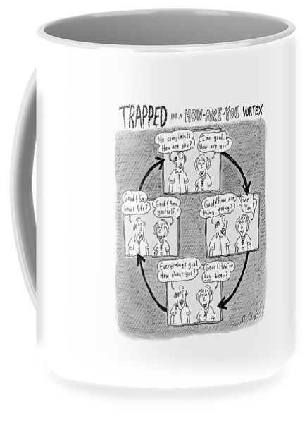 Captionless. Conversation Coffee Mug featuring the drawing Trapped In A How-are-you Vortex by Roz Chast