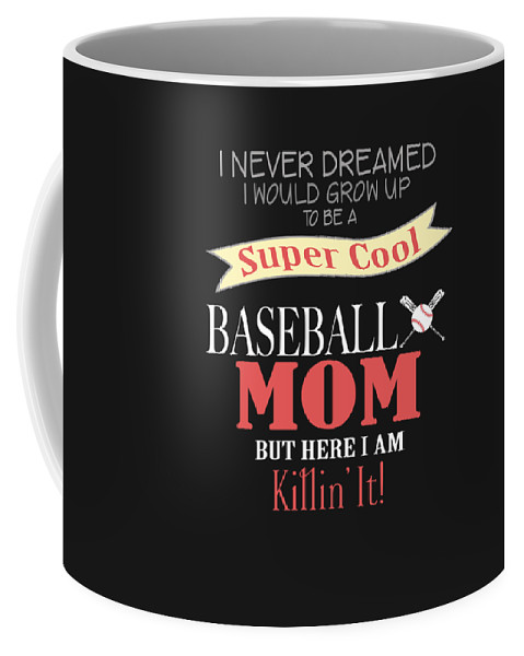 Birthday-gift Coffee Mug featuring the digital art I Never Dreamed I Would Grow Up To Be A Super Cool Baseball Mom But Here I Am Killing It by Sourcing Graphic Design