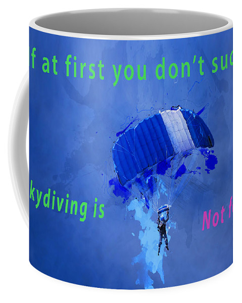 First Coffee Mug featuring the photograph If At First You Don't Succeed, Skydiving's Not For You. by Humorous Quotes