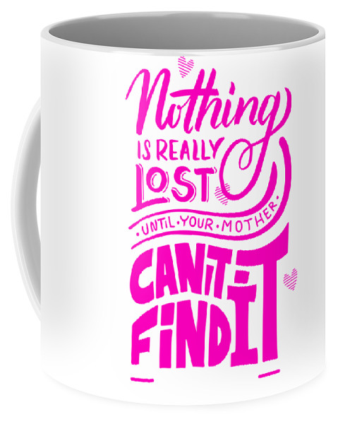 Humor Coffee Mug featuring the mixed media Lost Until Mom Cant Find It Funny Humor Mothers Day by Cameron Fulton