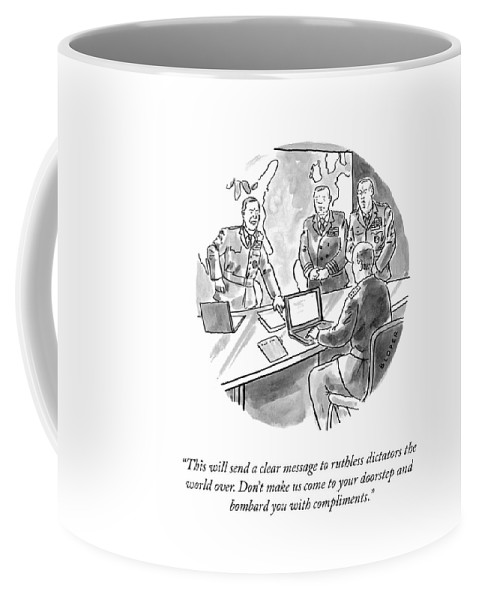 This Will Send A Clear Message To Ruthless Dictators The World Over. Don't Make Us Come To Your Doorstep And Bombard You With Compliments. Coffee Mug featuring the drawing A Clear Message by Brendan Loper