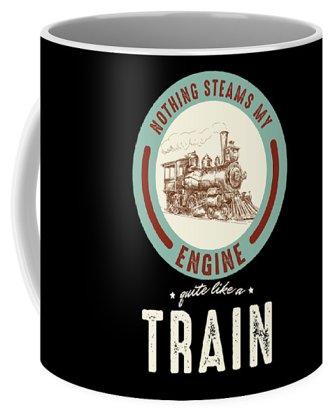 Railway Engine Transportation Railroad Locomotive Nothing Steams My Engine Quite Like A Train Gift Coffee Mug For Sale By Thomas Larch