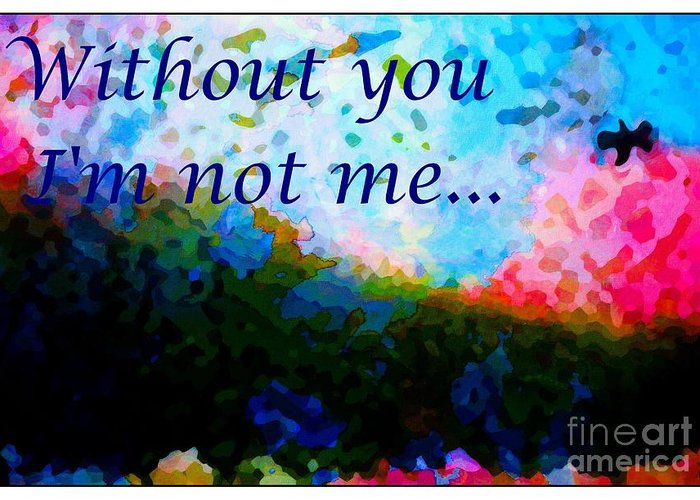 Without You Greeting Card featuring the digital art Without You I'm Not Me... by Barbara Griffin