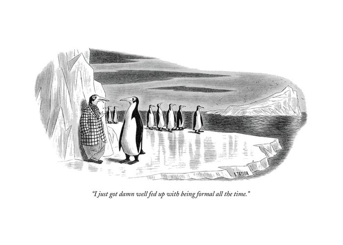 One Penguin Greeting Card featuring the drawing I Just Got Damn Well Fed Up With Being Formal All by Richard Taylor