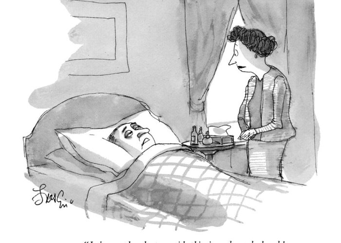 (sick Man In Bed To Wife.) Medical Greeting Card featuring the drawing I Know The Doctor Said This Is Only A Bad Cold by Edward Frascino