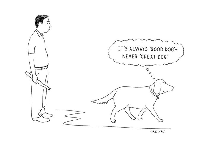 Dogs - General Greeting Card featuring the drawing 'it's Always 'good Dog' - Never 'great Dog.' by Alex Gregory