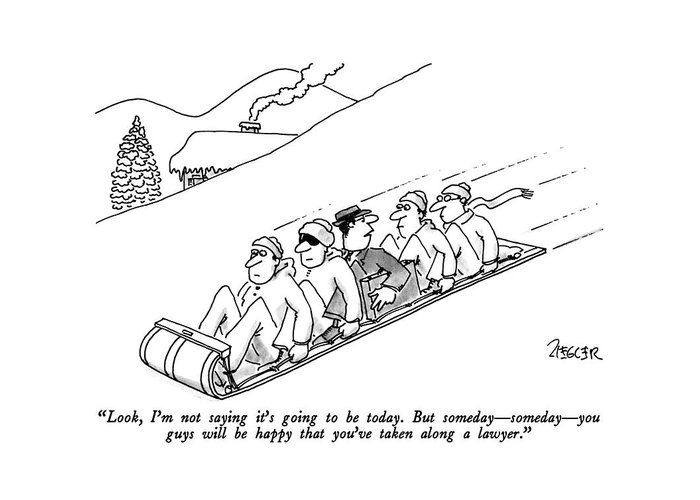 Lawyer To Others As He Is Sandwiched Between Four Men On A Toboggan. Leisure Greeting Card featuring the drawing Look, I'm Not Saying It's Going To Be Today. But by Jack Ziegler