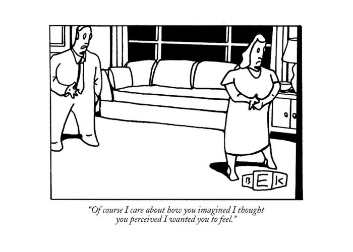 Relationships Greeting Card featuring the drawing Of Course I Care About How You Imagined I Thought by Bruce Eric Kaplan