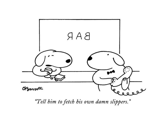 Animals Greeting Card featuring the drawing Tell Him To Fetch His Own Damn Slippers by Charles Barsotti