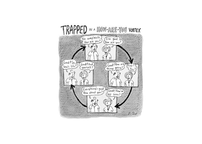 Captionless. Conversation Greeting Card featuring the drawing Trapped In A How-are-you Vortex by Roz Chast