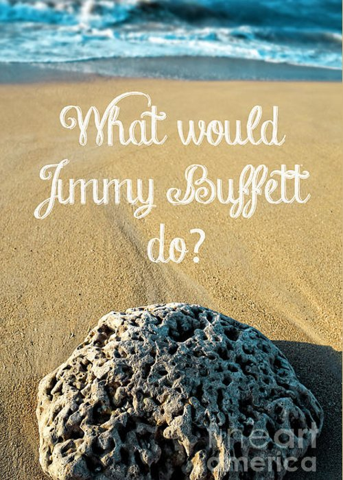 Jimmy Greeting Card featuring the photograph What Would Jimmy Buffett Do by Edward Fielding