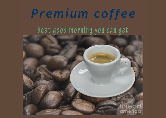 Premium Greeting Card featuring the photograph Premium Coffee - Best Good Morning You Can Get by Humorous Quotes