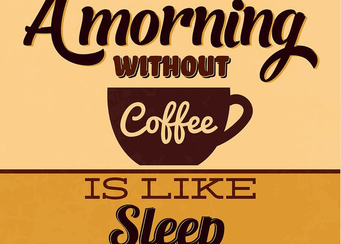 Motivation Greeting Card featuring the digital art A Morning Without Coffee Is Like Sleep by Naxart Studio