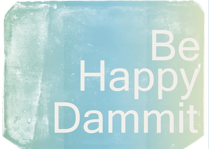 Quote Greeting Card featuring the digital art Be Happy Dammit by Jacky Gerritsen
