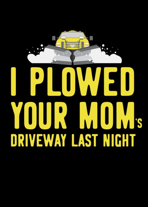 Snowplow Greeting Card featuring the digital art I Plowed Your Moms Driveway Last Night Plow Truck Driver by Flippin Sweet Gear