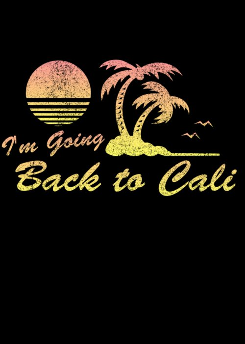 Im Going Back To Cali California Greeting Card For Sale By Flippin Sweet Gear