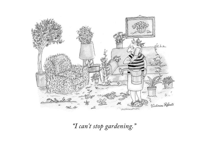 I Can't Stop Gardening. Greeting Card featuring the drawing I Can't Stop Gardening by Victoria Roberts