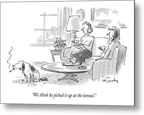 (woman Talking To Friend About Dog Who's Smoking A Cigarette) Fitness Metal Print featuring the drawing We Think He Picked It Up At The Kennel by Mike Twohy