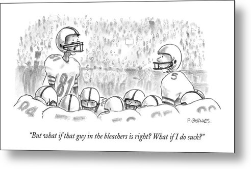 Sports Incompetents Problems   (one Football Player To Another Metal Print featuring the drawing But What If That Guy In The Bleachers Is Right? by Pat Byrnes