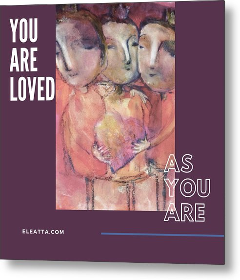 Unique Metal Print featuring the mixed media You Are Loved As You Are by Eleatta Diver