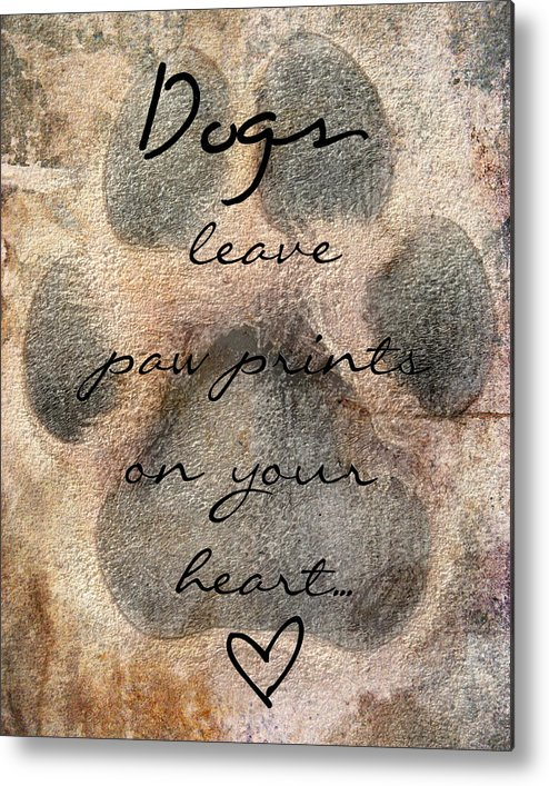 Dogs Leave Paw Prints On Your Heart Metal Print featuring the photograph Dogs Leave Paw Prints On Your Heart by Brook Burling