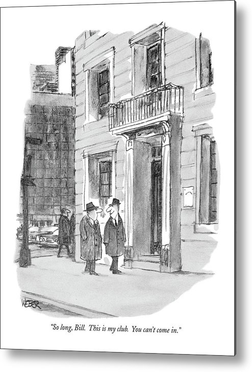 (man Looks Devious As He Parts With His Friend On The Street.)  Men Metal Print featuring the drawing So Long, Bill. This Is My Club. You Can't Come In by Robert Weber