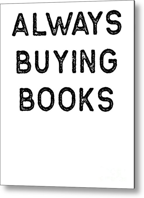 Teacher Metal Print featuring the digital art Book Shirt Always Buying Dark Reading Authors Librarian Writer Gift by J P