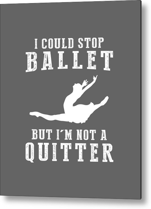 I Could Metal Print featuring the digital art I Could Stop Ballet But I'm Not A Quitter Tee by Black Shirt