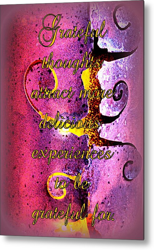 Grateful Metal Print featuring the photograph Grateful Thoughts Attract More Delicious Experiences To Be Grateful For. by The Creative Minds Art and Photography