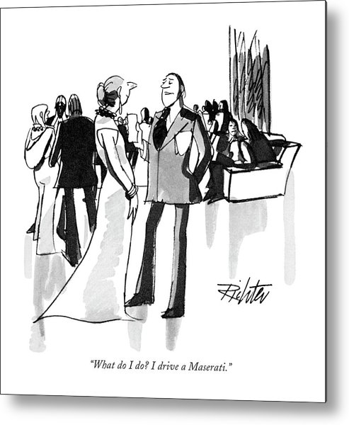 (man To Woman At Cocktail Party.) Leisure Metal Print featuring the drawing What Do I Do? I Drive A Maserati by Mischa Richter