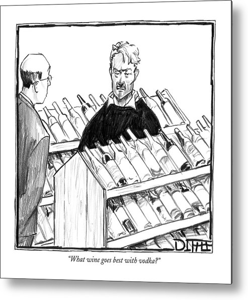 Drinking Alcohol Shopping Consumerism  (customer To Liquor Store Clerk.) 120174  Mdi Matthew Diffee Metal Print featuring the drawing What Wine Goes Best With Vodka? by Matthew Diffee