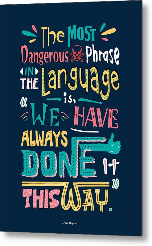 Grace Hopper Motivational Quotes Metal Print featuring the digital art The Most Dangerous Phrase In The Language Is We Have Always Done It This Way quotes poster by Lab No 4