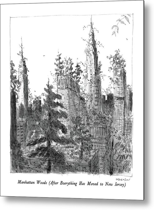 Manhattan Woods (after Everything Has Moved To New Jersey)  Manhattan Woods (after Everything Has Moved To New Jersey): Title. Skyscrapers Are Overgrown Metal Print featuring the drawing Manhattan Woods by James Stevenson