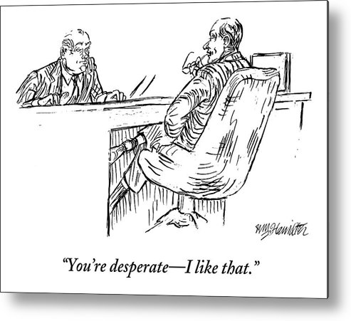 Desperate Metal Print featuring the drawing A Businessman Interviewing Another by William Hamilton