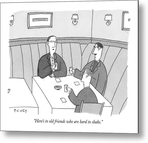 Relationships Problems Guy Night  (men Toasting At A Restaurant Table.) 122409  Pve P.c. Vey Metal Print featuring the drawing Here's To Old Friends Who Are Hard To Shake by Peter C. Vey