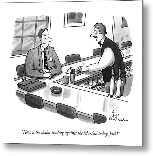 Drinking Metal Print featuring the drawing How Is The Dollar Trading Against The Martini by Leo Cullum