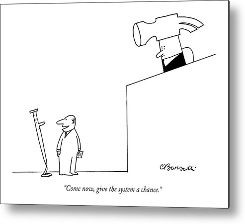 Crime Courtrooms Judges Bureaucracy  (lawyer Defending A Nail Metal Print featuring the drawing Come Now, Give The System A Chance by Charles Barsotti