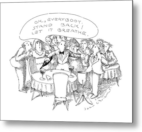 Waiter To Patrons In Restaurant As He Pours Wine Into Wine Glass On Table.caption Is In Bubble.    Waiter To Patrons In Restaurant As He Pours Wine Into Wine Glass On Table.caption Is In Bubble. Drinking Metal Print featuring the drawing O.k., Everybody. Stand Back! Let It Breathe by John O'Brien
