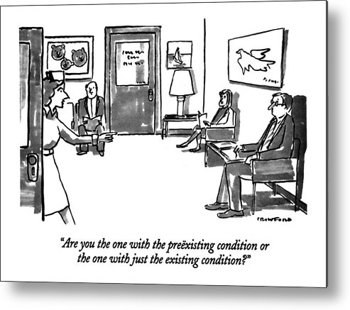 Medical Metal Print featuring the drawing Are You The One With The Preexisting Condition Or by Michael Crawford