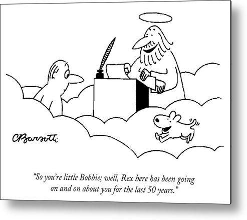 """""""so You're Little Bobbie; Well Metal Print featuring the drawing Rex here has been going on and on about you by Charles Barsotti"""