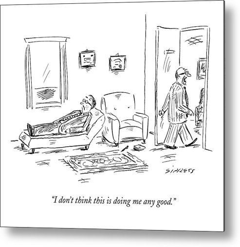 Psychiatrists Metal Print featuring the drawing I Don't Think This Is Doing Me Any Good by David Sipress