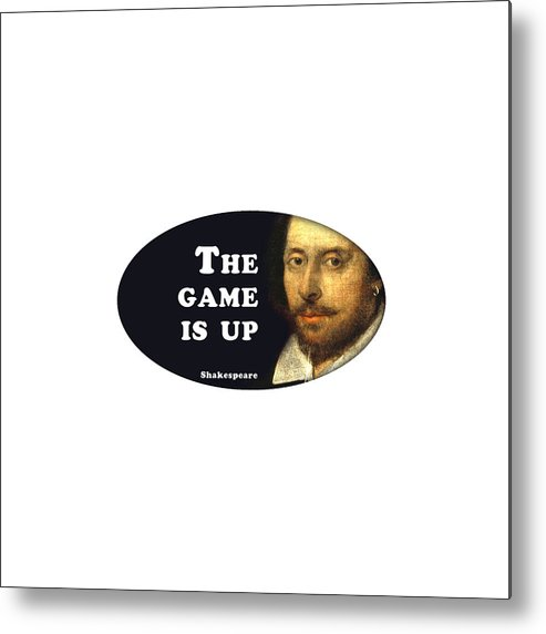 The Metal Print featuring the digital art The Game Is Up #shakespeare #shakespearequote by TintoDesigns