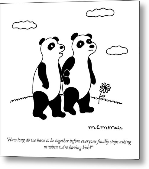 """""""how Long Do We Have To Be Together Before Everyone Finally Stops Asking Us When We're Having Kids?"""" Panda Metal Print featuring the drawing Stop Asking Us by Elisabeth McNair"""