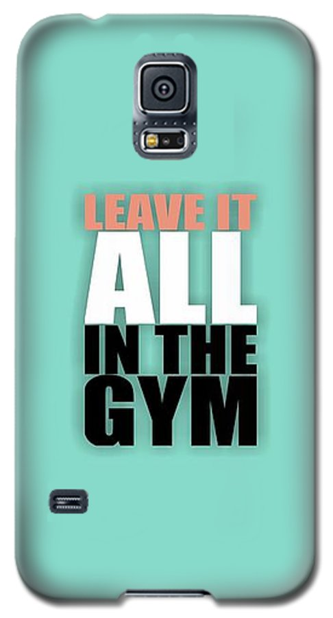 Gym Galaxy S5 Case featuring the digital art Leave It All In The Gym Inspirational Quotes Poster by Lab No 4