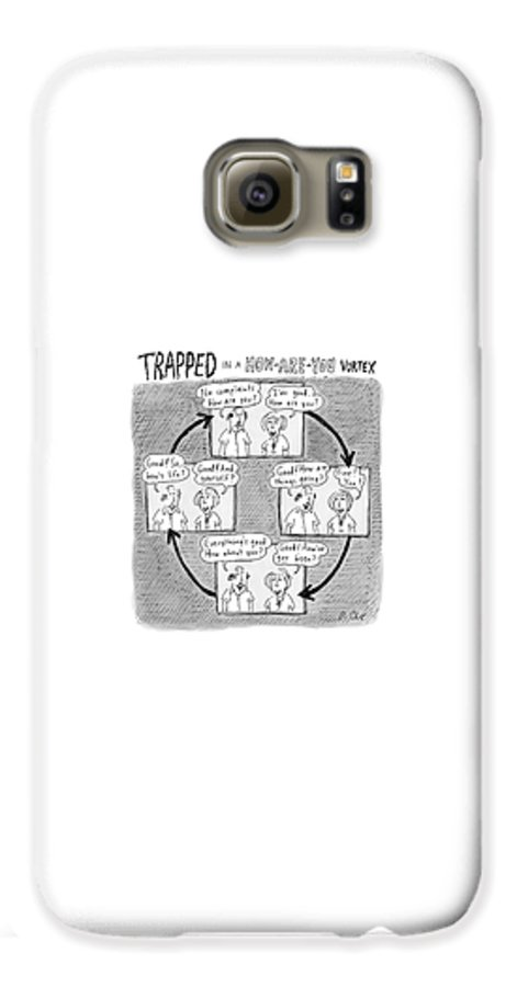 Captionless. Conversation Galaxy S6 Case featuring the drawing Trapped In A How-are-you Vortex by Roz Chast