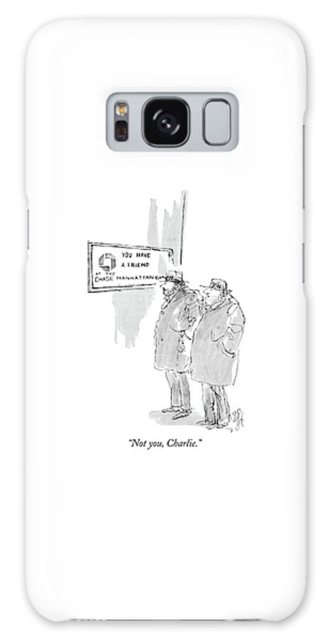 (one Bum To Another As They Stand Next To A Bank Reading A Sign That Says 'you Have A Friend At The Chase Manhattan Bank.') Money Galaxy S8 Case featuring the drawing Not You, Charlie by William Hamilton