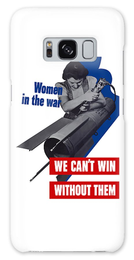 War Production Galaxy S8 Case featuring the mixed media Women In The War - We Can't Win Without Them by War Is Hell Store