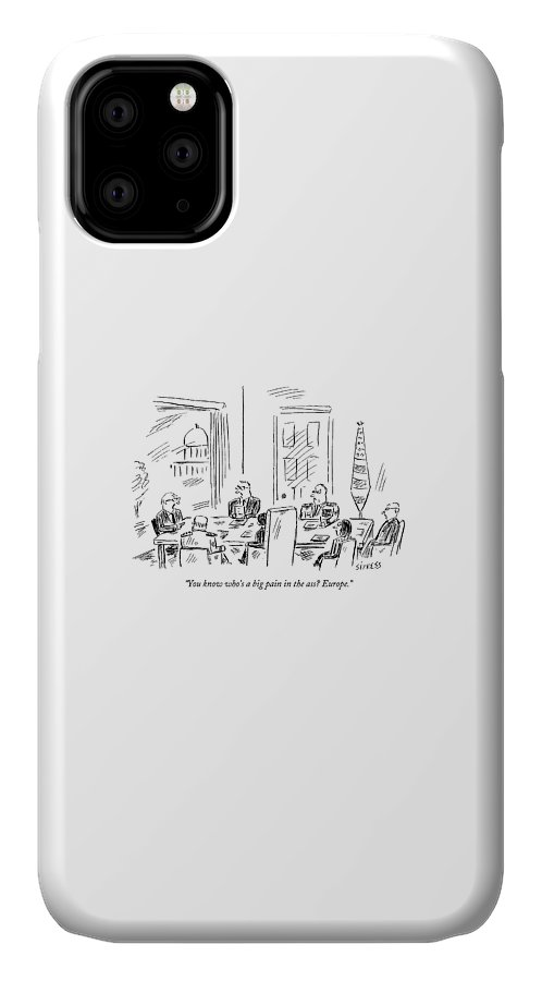Politics Word Play Government Regional Political Eu Europe United States Congress Congressional United Nations Senator Congressman Senators Congressmen  (cabinet Meeting In Washington.) 121766 Dsi David Sipress Topsipress IPhone Case featuring the drawing You Know Who's A Big Pain In The Ass? Europe by David Sipress
