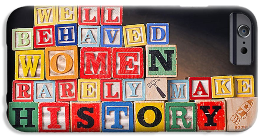 Well-behaved Women Rarely Make History IPhone 6 Case featuring the photograph Well Behaved Women Rarely Make History by Art Whitton
