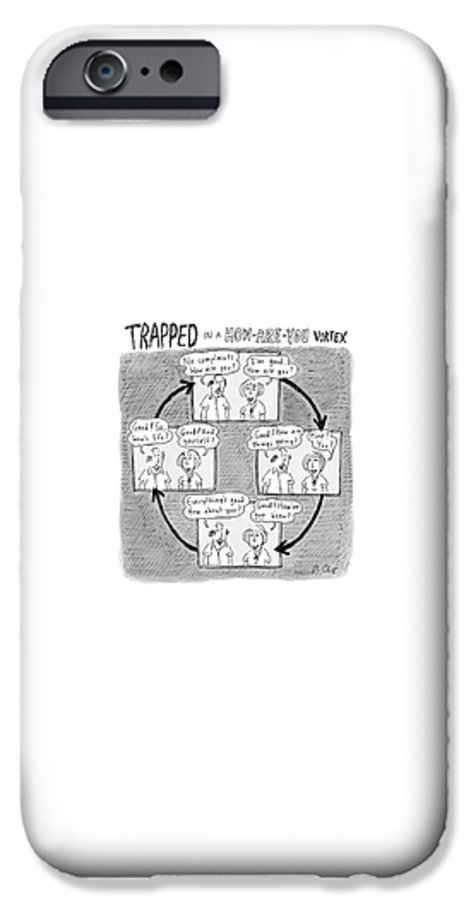 Captionless. Conversation IPhone 6s Case featuring the drawing Trapped In A How-are-you Vortex by Roz Chast